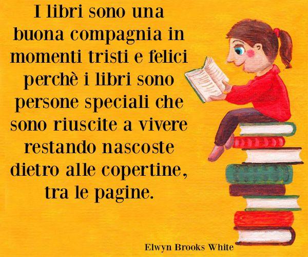 """Elwyn Brooks White """"I libri sono una buona compagnia in momenti tristi e felici perchè i libri sono persone speciali che sono riuscite a vivere restando nascoste dietro alle copertine, tra le pagine."""""""