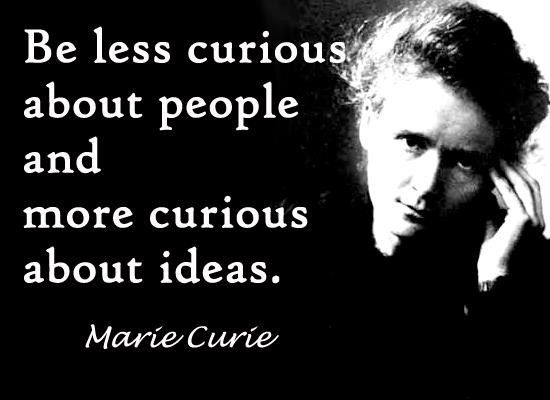 Be less curious about people and more curious about ideas. ~M. Curie