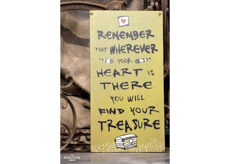 Remember that wherever your heart is there you will find your treasure