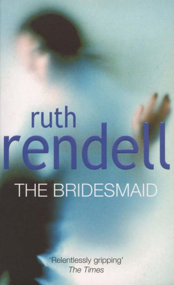 The Bridesmaid - Ruth Rendell ~ One of the spookiest books I've ever read.