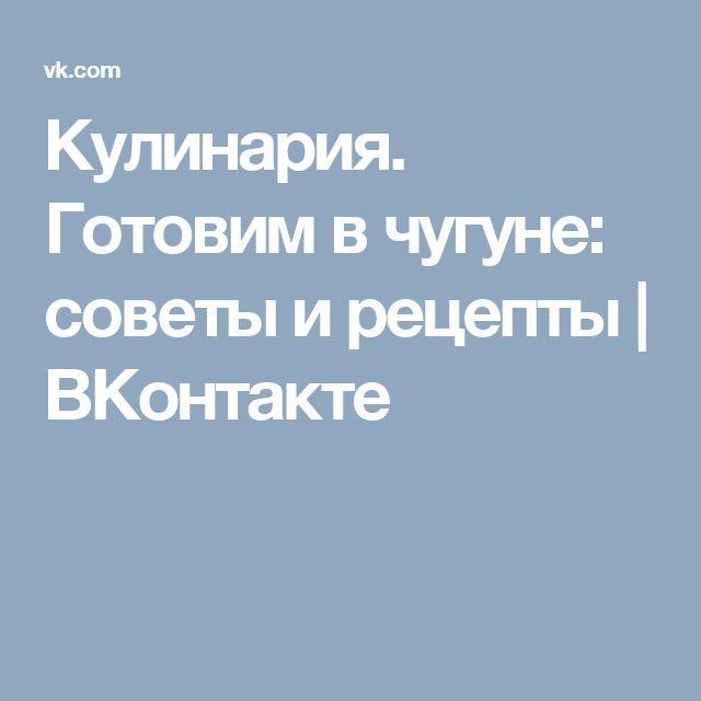 Кулинария. Готовим в чугуне: советы и рецепты | ВКонтакте