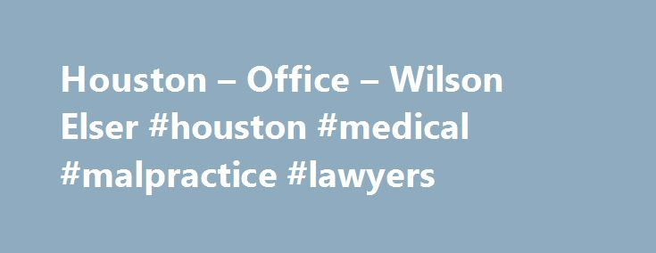 Houston – Office – Wilson Elser #houston #medical #malpractice #lawyers http://indiana.nef2.com/houston-office-wilson-elser-houston-medical-malpractice-lawyers/  # Houston Since 1997, leading businesses and individuals that drive the Southeast Texas economy have been represented by Wilson Elser in Houston, the largest city in Texas, the fourth-largest city in America. With 25 accomplished attorneys and a highly capable staff, Wilson Elser's Houston attorneys have compiled an impressive…