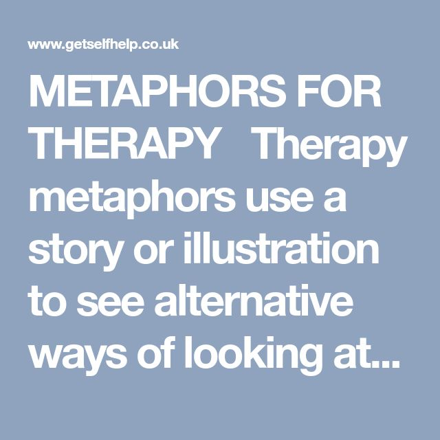 METAPHORS FOR THERAPY  Therapy metaphors use a story or illustration to see alternative ways of looking at something. Every culture and religion uses these types of stories, analogies, parables to improve understanding, make a point more memorable, and help us make positive changes. The example metaphors here are to help us see thoughts – their nature and role - in a different light. Just that alone, seeing thoughts differently, helps to create a space, a distance, between us and...