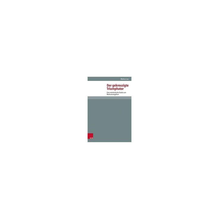 Der Gekreuzigte Triumphator : Eine Motivkritische Studie Zum Markusevangelium (Hardcover) (Markus Lau)