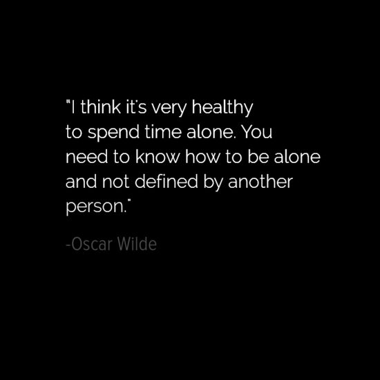 """""""I think it's very healthy to spend time alone. You need to know how to be alone and not defined by another person."""" - Oscar Wilde"""