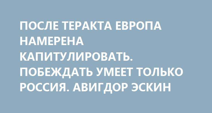 ПОСЛЕ ТЕРАКТА ЕВРОПА НАМЕРЕНА КАПИТУЛИРОВАТЬ. ПОБЕЖДАТЬ УМЕЕТ ТОЛЬКО РОССИЯ. АВИГДОР ЭСКИН http://rusdozor.ru/2017/08/10/posle-terakta-evropa-namerena-kapitulirovat-pobezhdat-umeet-tolko-rossiya-avigdor-eskin/  День спустя после того, как управляемый террористом автомобиль BMW врезался в группу французских военных, эксперты там обсуждают пути капитуляции. Придворная французская пресса поначалу, надо сказать, упорно избегала упоминания личности джихадиста, ранившего шестерых солдат…