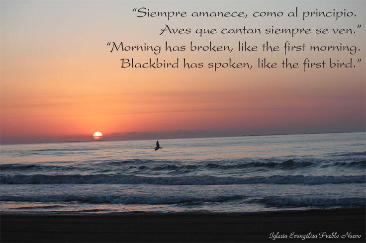 """Himno """"Siempre amanece"""" / """"Morning has broken"""" (Third Day) http://www.iglesiapueblonuevo.es/index.php?codigo=1618  """"Siempre amanece como al principio Aves que cantan siempre se ven. Todo hermoso cuando amanece. Demos con gozo gloria a Dios.""""  """"Morning has broken, like the first morning.  Blackbird has spoken, like the first bird.  Praise for the singing, praise for the morning.  Praise for the springing fresh from the word.""""  #CancionesCristianas #LetrasInteresantes #Himno #Amanece"""
