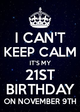 I CAN\'T KEEP CALM IT\'S MY 21ST BIRTHDAY ON NOVEMBER 9TH