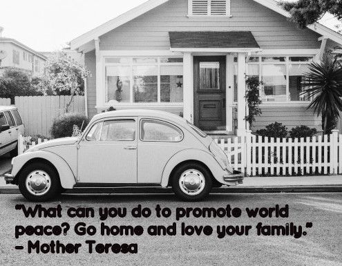 """What can you do to promote world peace? Go home and love your family."" – Mother Teresa"