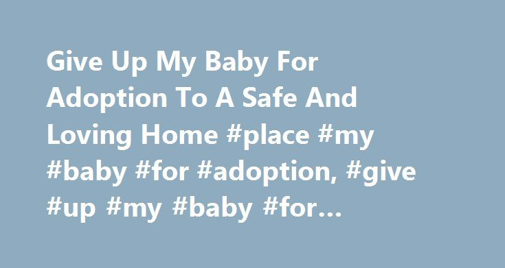 Give Up My Baby For Adoption To A Safe And Loving Home #place #my #baby #for #adoption, #give #up #my #baby #for #adoption http://law.nef2.com/give-up-my-baby-for-adoption-to-a-safe-and-loving-home-place-my-baby-for-adoption-give-up-my-baby-for-adoption/  # Give Up My Baby For Adoption? Hello and thank you for letting us help you. If you are on this page of our website it's most likely because you were searching for the words give up my baby for adoption or place my baby for adoption or…