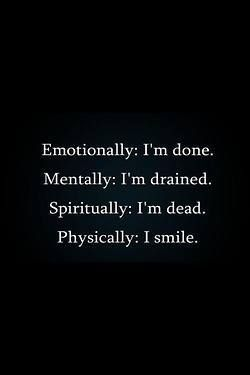 "This is NOT how love should make you feel. | ""Emotionally: I'm done. Mentally: I'm drained. Spiritually: I'm dead. Physically: I smile."""