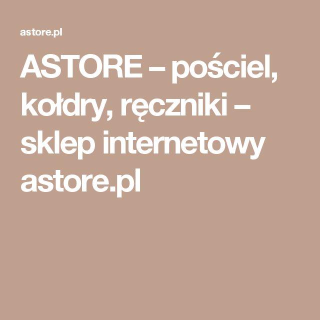 ASTORE – pościel, kołdry, ręczniki – sklep internetowy astore.pl