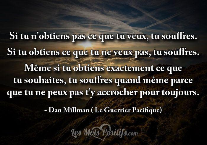 Si tu n'obtiens pas ce que tu veux, tu souffres. Si tu obtiens ce que tu ne veux pas, tu souffres. Même si tu obtiens exactement ce que tu souhaites, tu souffres quand même parce que tu ne peux pas t'y accrocher pour toujours. – Dan Millman ( Le Guerrier Pacifique)