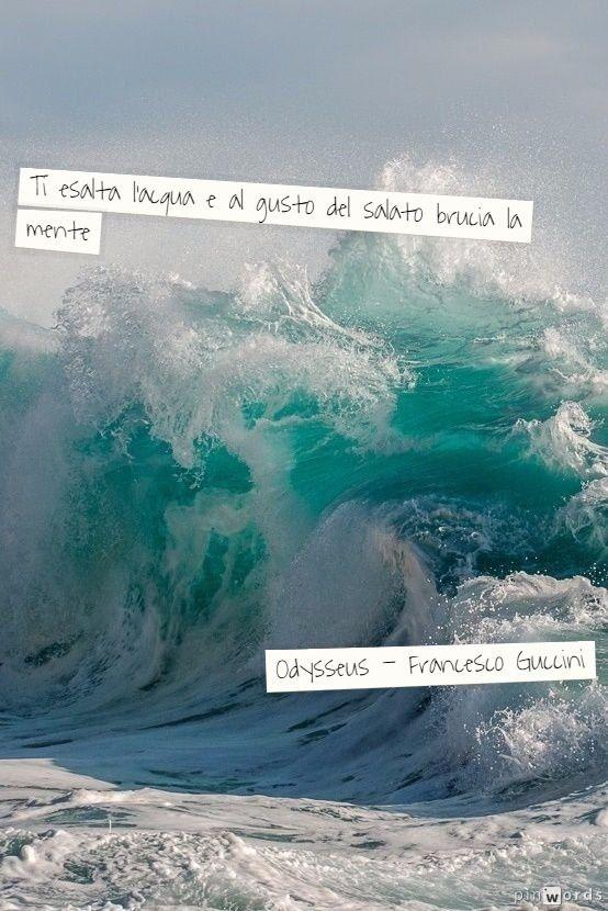 ...ti esalta l'acqua e al gusto del salato brucia la mente...- Odysseus, Francesco Guccini