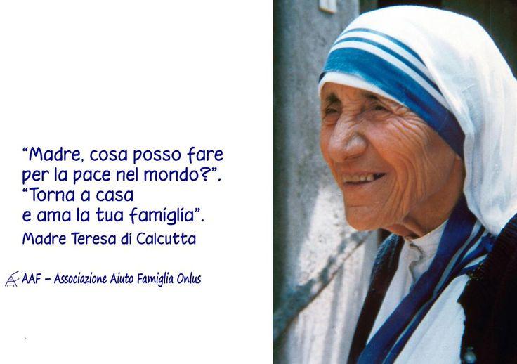 Madre, cosa posso fare per la pace nel mondo? Torna a casa e ama la tua famiglia. (Madre Teresa di Calcutta)