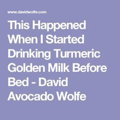 This Happened When I Started Drinking Turmeric Golden Milk Before Bed - David Avocado Wolfe