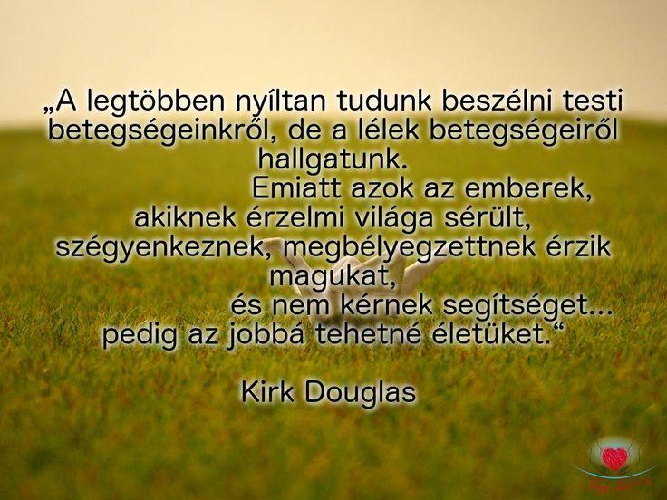 """""""A legtöbben nyíltan tudunk beszélni testi betegségekről, de a lélek  betegségeiről hallgatunk. Emiatt azok az emberek, akiknek érzelmi világa sérült, szégyenkeznek, megbélyegzettnek érzik magukat, és nem kérnek segítséget... Pedig az jobbá tehetné életüket."""" Kirk Douglas"""