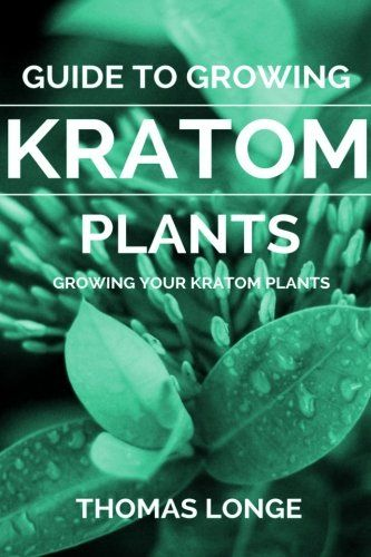 Guide to Growing Kratom Plants (Kratom Plants, Kratom Growing, Anxiety Relief, Mental Relaxation) (Volume 2)