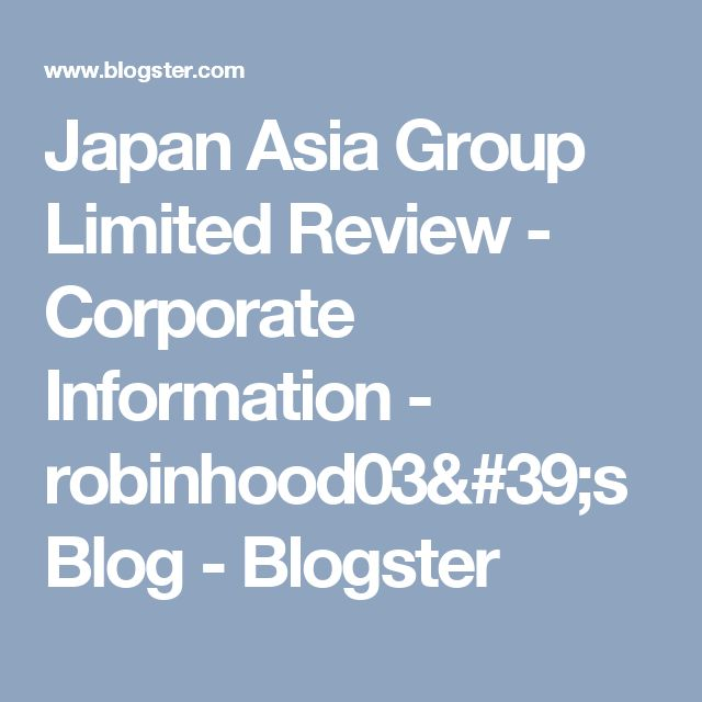 Japan Asia Group Limited Review - Corporate Information - robinhood03's Blog - Blogster