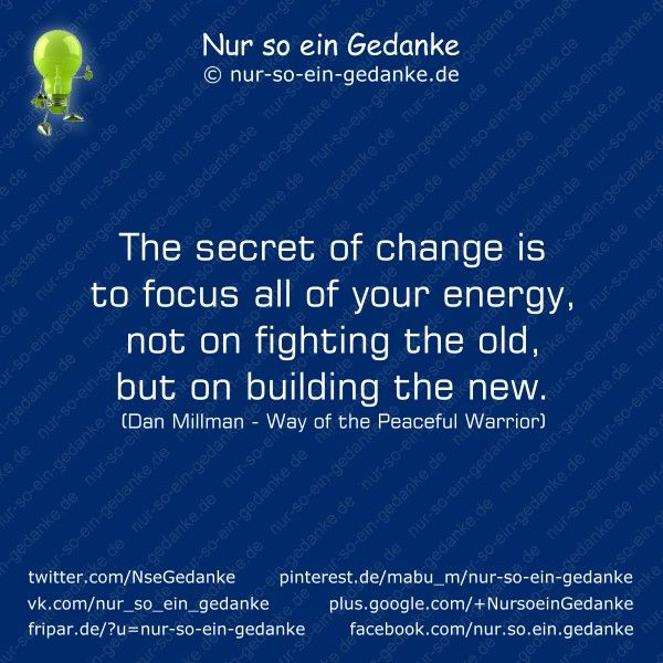 Nur so ein Gedanke - The secret of change is to focus all of your energy, not on fighting the old, but on building the new. (Dan Millman - Way of the Peaceful Warrior)