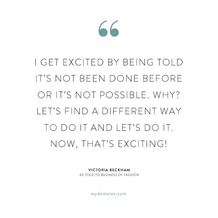 """""""I get excited by being told it's not been done before or it's not possible. Why? Let's find a different way to do it and let's do it. Now, that's exciting!"""" - Victoria Beckham"""