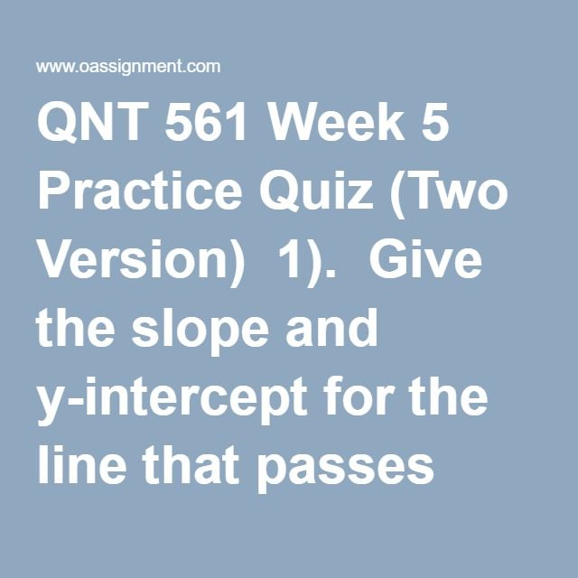 QNT 561 Week 5 Practice Quiz (Two Version)  1).  Give the slope and y-intercept for the line that passes through the pairs of points listed below:  a). (7,7) and (10,10).  b). (0,13) and (13,0).  c). (-3,1) and (5,4).  d). (-12,-1) and (12, 4).  Second version:  a).  (8,8) and (10,10).  b). (0,8) and (8,0).  c). (-7,1) and (9,3).  d). (-12,-9) and (6,5).  2). Consider the pairs of measurements shown to the right:  X:  4  6   8    7    3    2   1  Y:   6  7  10   9   6     5   3  Second…