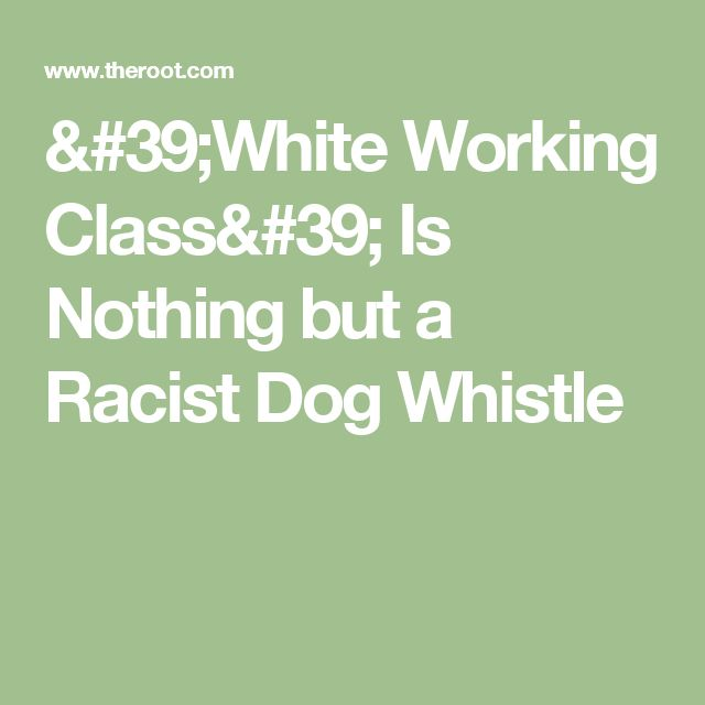 'White Working Class' Is Nothing but a Racist Dog Whistle