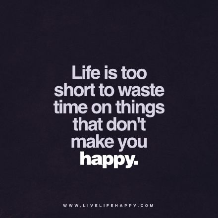 Life is too short to waste time on things that don't make ...