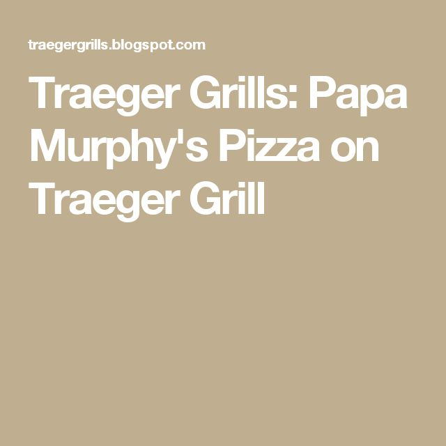 Traeger Grills: Papa Murphy's Pizza on Traeger Grill