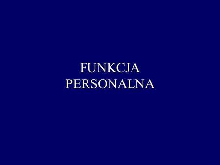 FUNKCJA PERSONALNA. Funkcja personalna zarządzanie kadrami zarządzanie personelem zarządzanie zasobami ludzkimi Funkcja personalna to zorganizowany zbiór.