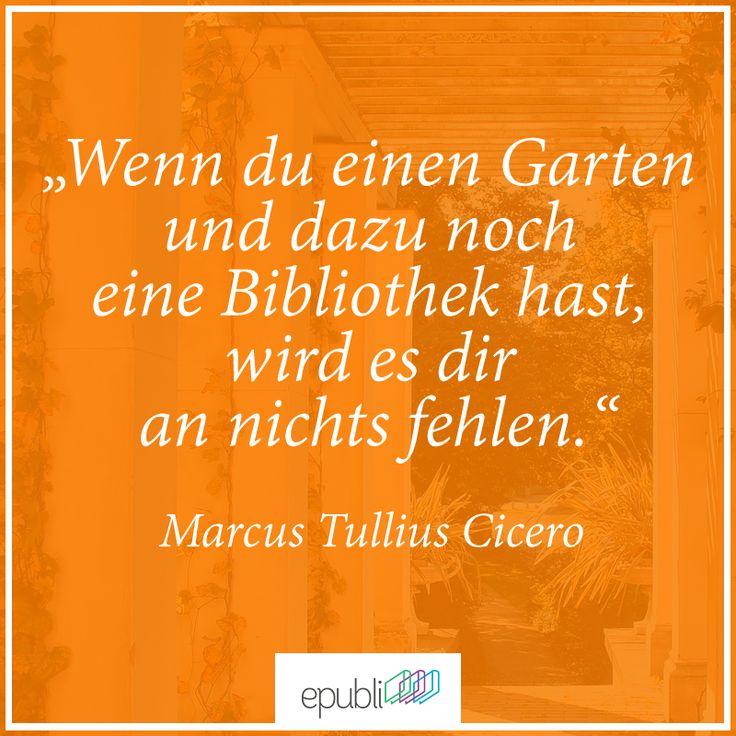 """""""Wenn du einen Garten und dazu noch eine Bibliothek hast, wird es dir an nichts fehlen."""" -- Marcus Tullius Cicero"""