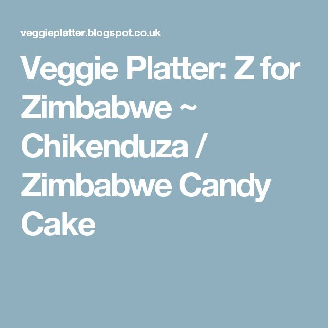 Veggie Platter: Z for Zimbabwe ~ Chikenduza / Zimbabwe Candy Cake