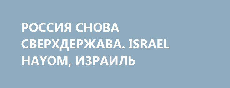 РОССИЯ СНОВА СВЕРХДЕРЖАВА. ISRAEL HAYOM, ИЗРАИЛЬ http://rusdozor.ru/2016/10/09/rossiya-snova-sverxderzhava-israel-hayom-izrail/  Израильский взгляд на новую роль России в мире  Путин стремится хотя бы частично восстановить тот статус, который был у СССР. Ради этого Россия отправляет оружие в Сирию и Иран и сражается против ДАИШ. Израилю приходится балансировать между защитой своих ...