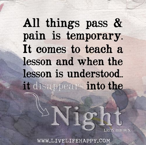 All things pass and pain is temporary. It comes to teach a lesson and when the lesson is understood it disappears into the night. - Leon Brown