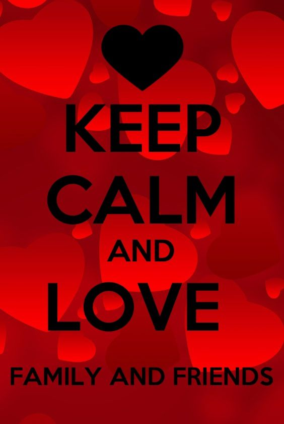 Keep calm and love family and friends! | Keep Calm ...  Keep calm and l...