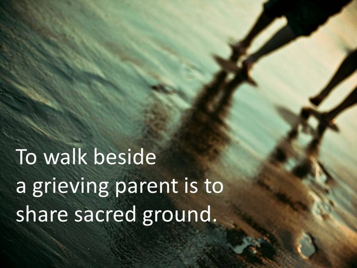 To walk beside anyone who grieves is to walk sacred ground.