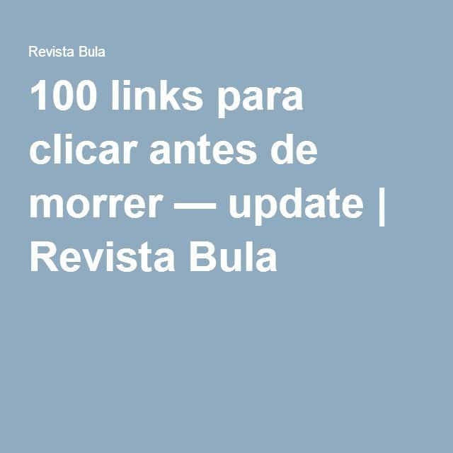 100 links para clicar antes de morrer — update   Revista Bula