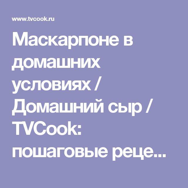 Маскарпоне в домашних условиях / Домашний сыр / TVCook: пошаговые рецепты с фото
