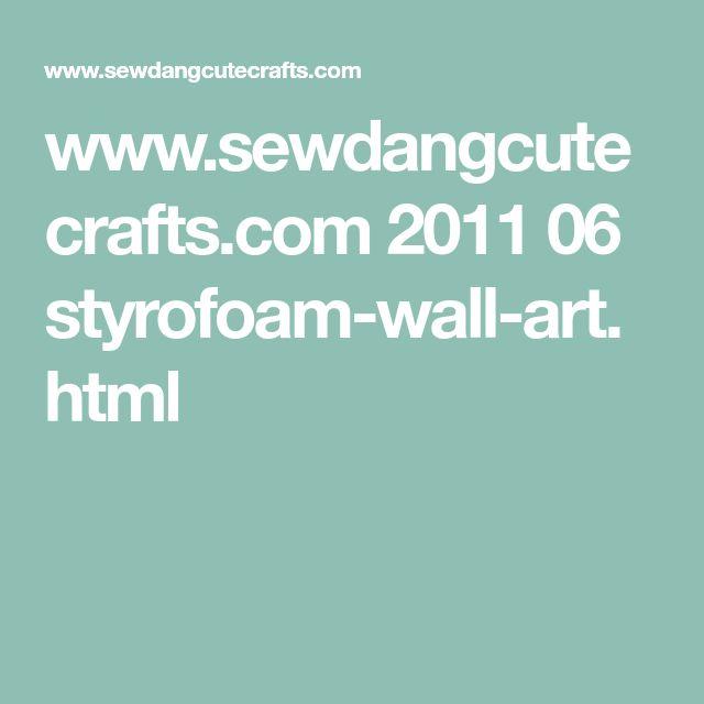 www.sewdangcutecrafts.com 2011 06 styrofoam-wall-art.html