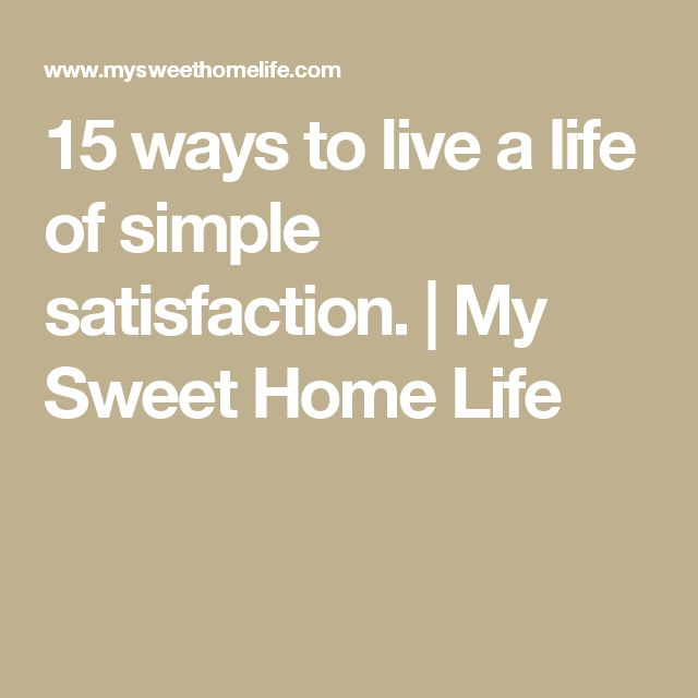 15 ways to live a life of simple satisfaction.   My Sweet Home Life