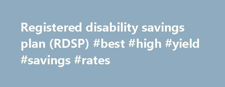 Registered disability savings plan (RDSP) #best #high #yield #savings #rates http://savings.remmont.com/registered-disability-savings-plan-rdsp-best-high-yield-savings-rates/  Registered disability savings plan (RDSP) A registered disability savings plan (RDSP) is a savings plan...