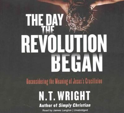 The Day the Revolution Began: Reconsidering the Meaning of Jesus's Crucifixion: Library Edition