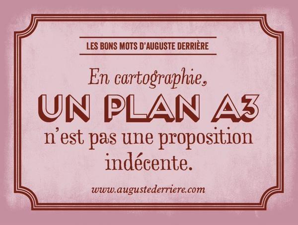 """""""En cartographie, UN PLAN A3 n'est pas une proposition indécente."""" Les bons mots d'Auguste Derrière.  www.augustederriere.com"""