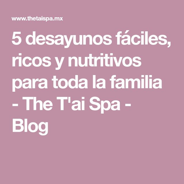 5 desayunos fáciles, ricos y nutritivos para toda la familia - The T'ai Spa - Blog