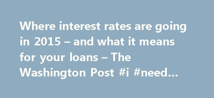 Where interest rates are going in 2015 – and what it means for your loans – The Washington Post #i #need #a #loan #now http://loan.remmont.com/where-interest-rates-are-going-in-2015-and-what-it-means-for-your-loans-the-washington-post-i-need-a-loan-now/  #home loans interest rates # Where interest rates are going in 2015 and what it means for your loans (Bigstock) Welcome to 2015. Thanks to increased momentum in the U.S. economy, this is widely expected to be the year in which the Federal…