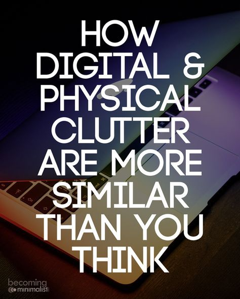 The digital and physical worlds aren't all that different. Clutter is still clutter.