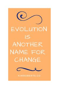 On Evolution As A Way Of Life: Evolution Is Another Name For Change | KimRoberts.Co