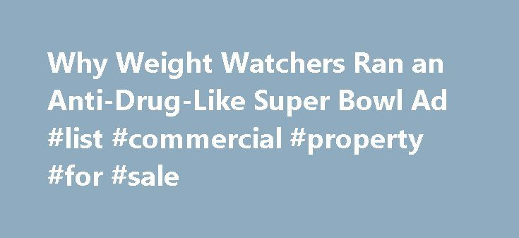 Why Weight Watchers Ran an Anti-Drug-Like Super Bowl Ad #list #commercial #property #for #sale http://commercial.remmont.com/why-weight-watchers-ran-an-anti-drug-like-super-bowl-ad-list-commercial-property-for-sale/  #weight watchers commercial # Get More From Ad Age Register to become a member today. You'll get the essential information you need to do your job better, including 7 free articles per month on Ad Age and Creativity Ability to comment on articles and creative work Access to 9…
