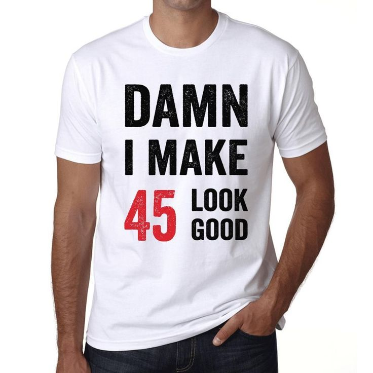 Damn I Make 45 Look Good Men's T-shirt White 45th Birthday Gift #birthdaygifts