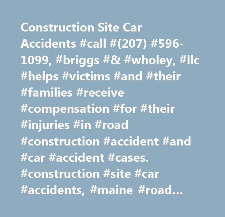 Construction Site Car Accidents #call #(207) #596-1099, #briggs #& #wholey, #llc #helps #victims #and #their #families #receive #compensation #for #their #injuries #in #road #construction #accident #and #car #accident #cases. #construction #site #car #accidents, #maine #road #construction #accident #lawyer…